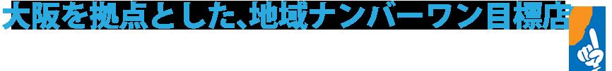 大阪を拠点とした、地域ナンバーワン目標店
